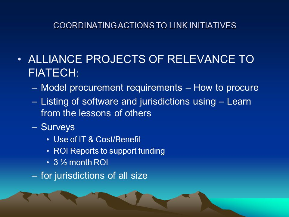 COORDINATING ACTIONS TO LINK INITIATIVES ALLIANCE PROJECTS OF RELEVANCE TO FIATECH : –Model procurement requirements – How to procure –Listing of software and jurisdictions using – Learn from the lessons of others –Surveys Use of IT & Cost/Benefit ROI Reports to support funding 3 ½ month ROI –for jurisdictions of all size