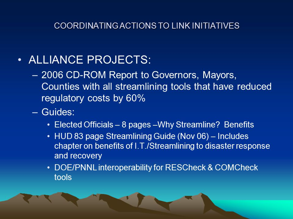 COORDINATING ACTIONS TO LINK INITIATIVES ALLIANCE PROJECTS: –2006 CD-ROM Report to Governors, Mayors, Counties with all streamlining tools that have reduced regulatory costs by 60% –Guides: Elected Officials – 8 pages –Why Streamline.
