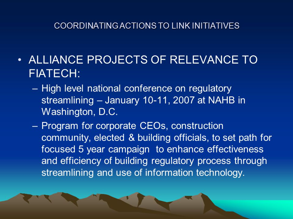 COORDINATING ACTIONS TO LINK INITIATIVES ALLIANCE PROJECTS OF RELEVANCE TO FIATECH: –High level national conference on regulatory streamlining – January 10-11, 2007 at NAHB in Washington, D.C.