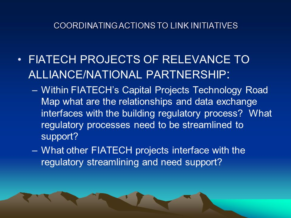 COORDINATING ACTIONS TO LINK INITIATIVES FIATECH PROJECTS OF RELEVANCE TO ALLIANCE/NATIONAL PARTNERSHIP : –Within FIATECH's Capital Projects Technology Road Map what are the relationships and data exchange interfaces with the building regulatory process.