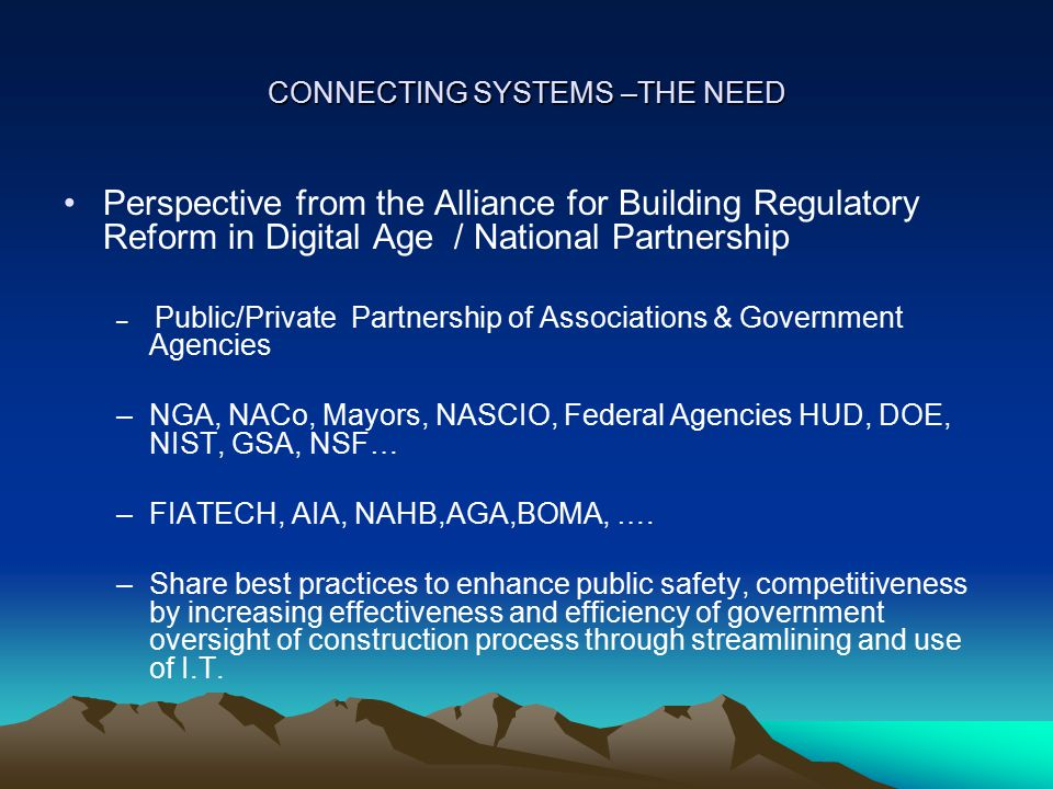 CONNECTING SYSTEMS – THE NEED Alliance / National Partnership Mission Enhance nation's public safety, disaster resilience and economic competitiveness through streamlining the nation's regulatory process to make it more effective and efficient.