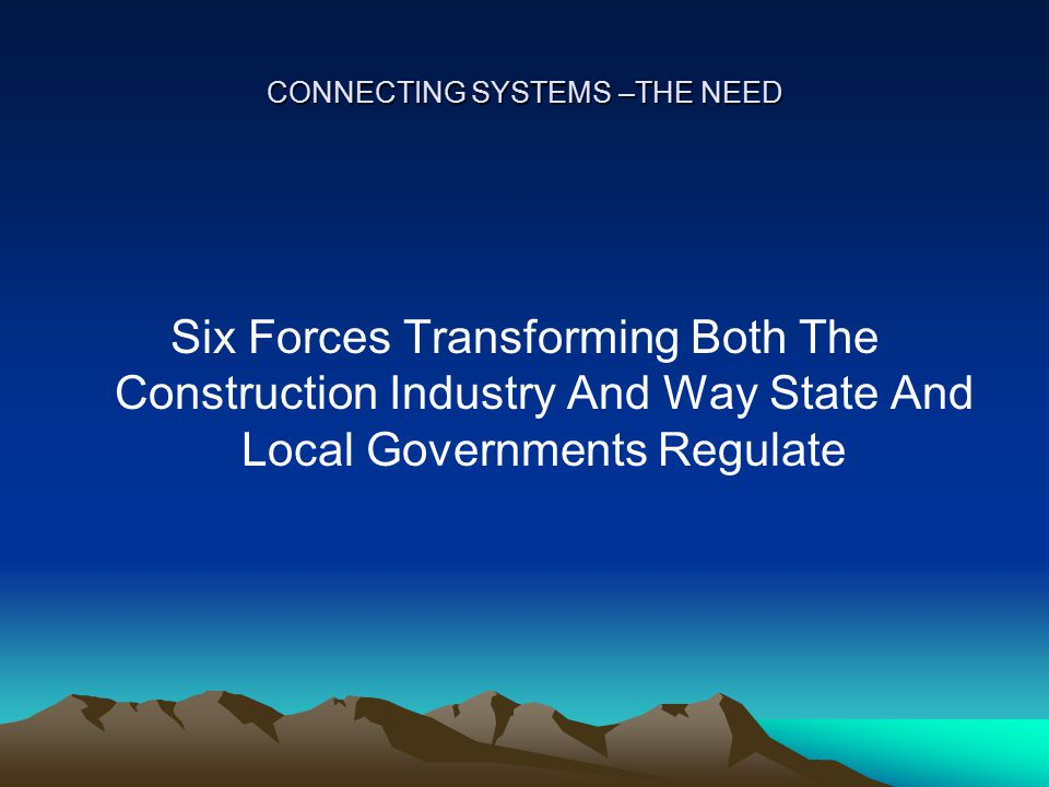 CONNECTING SYSTEMS –THE NEED SIX TRANSFORMING FORCES 1.Demographic – aging population & immigration 2.Environmental – energy costs, resource depletion & global warming 3.Technological – rapid changes & new technologies 4.Economic – changing role of nation in global economy 5.Reduced Resources – demands for downsizing and increased efficiency in government & private sectors 6.Public Safety - greater demand, natural disasters and terrorism