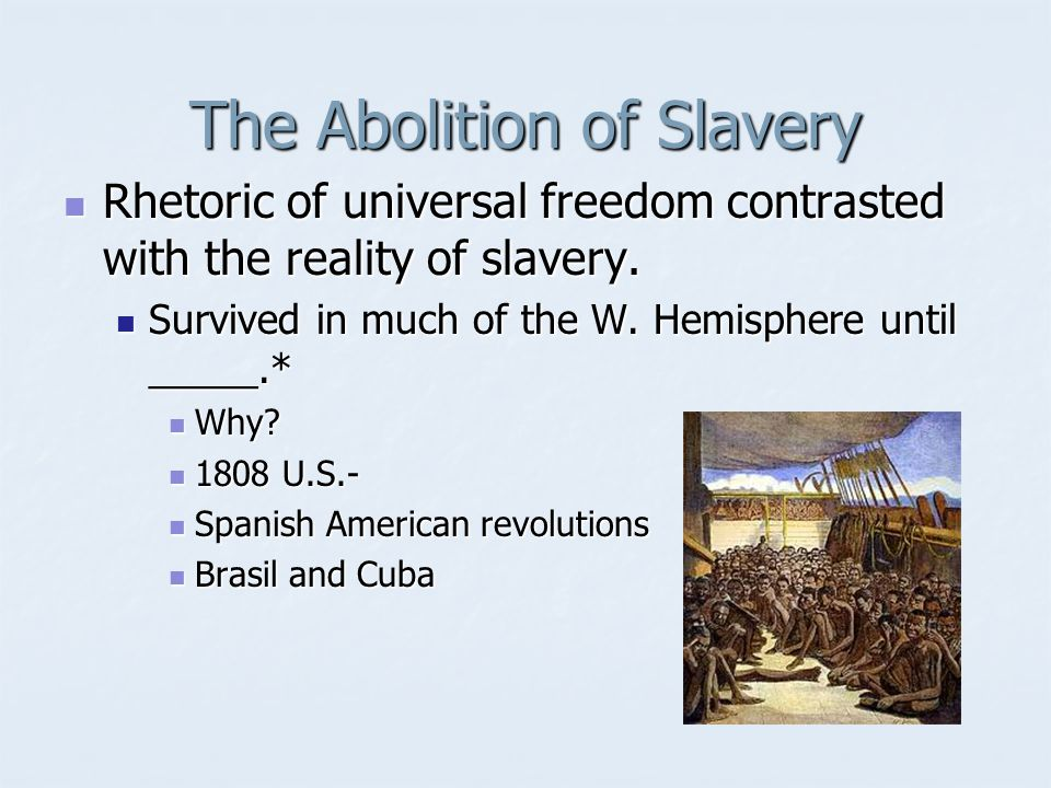 The Abolition of Slavery Rhetoric of universal freedom contrasted with the reality of slavery. Rhetoric of universal freedom contrasted with the reali