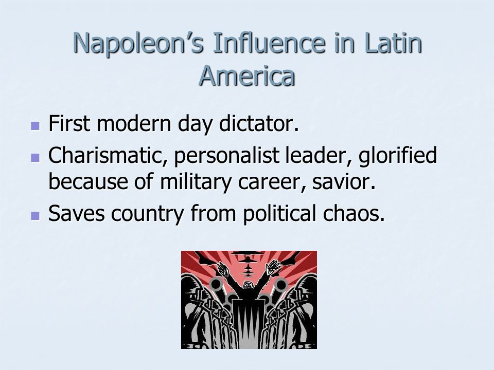 Napoleon's Influence in Latin America First modern day dictator. First modern day dictator. Charismatic, personalist leader, glorified because of mili