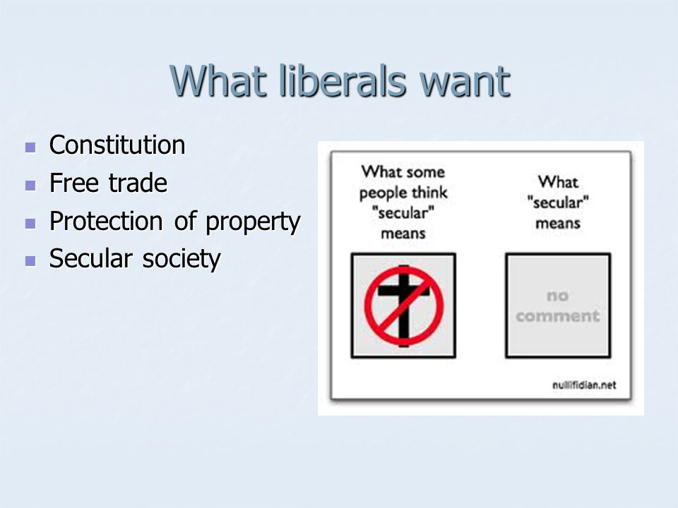 What liberals want Constitution Constitution Free trade Free trade Protection of property Protection of property Secular society Secular society