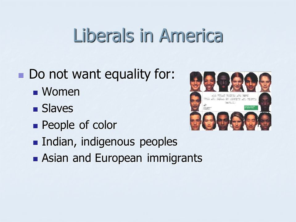 Liberals in America Do not want equality for: Do not want equality for: Women Women Slaves Slaves People of color People of color Indian, indigenous p