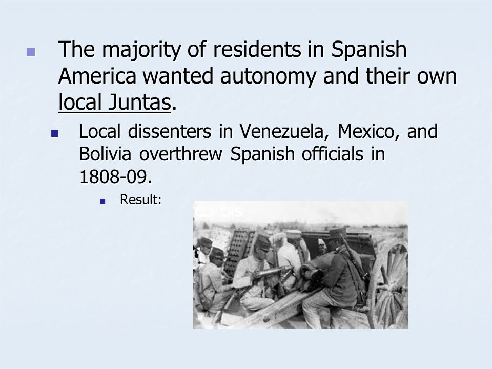 The majority of residents in Spanish America wanted autonomy and their own local Juntas. The majority of residents in Spanish America wanted autonomy