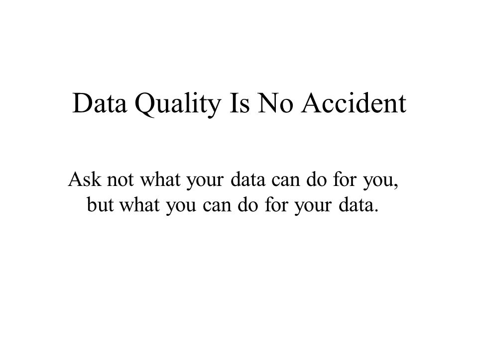 Data Quality Is No Accident Ask not what your data can do for you, but what you can do for your data.