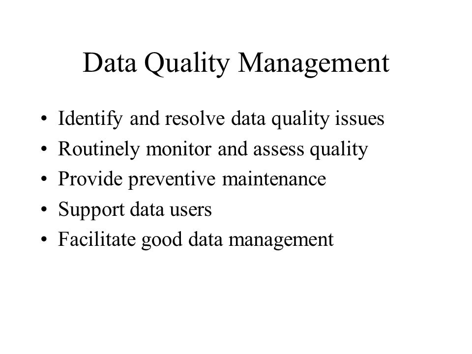Data Quality Management Identify and resolve data quality issues Routinely monitor and assess quality Provide preventive maintenance Support data users Facilitate good data management