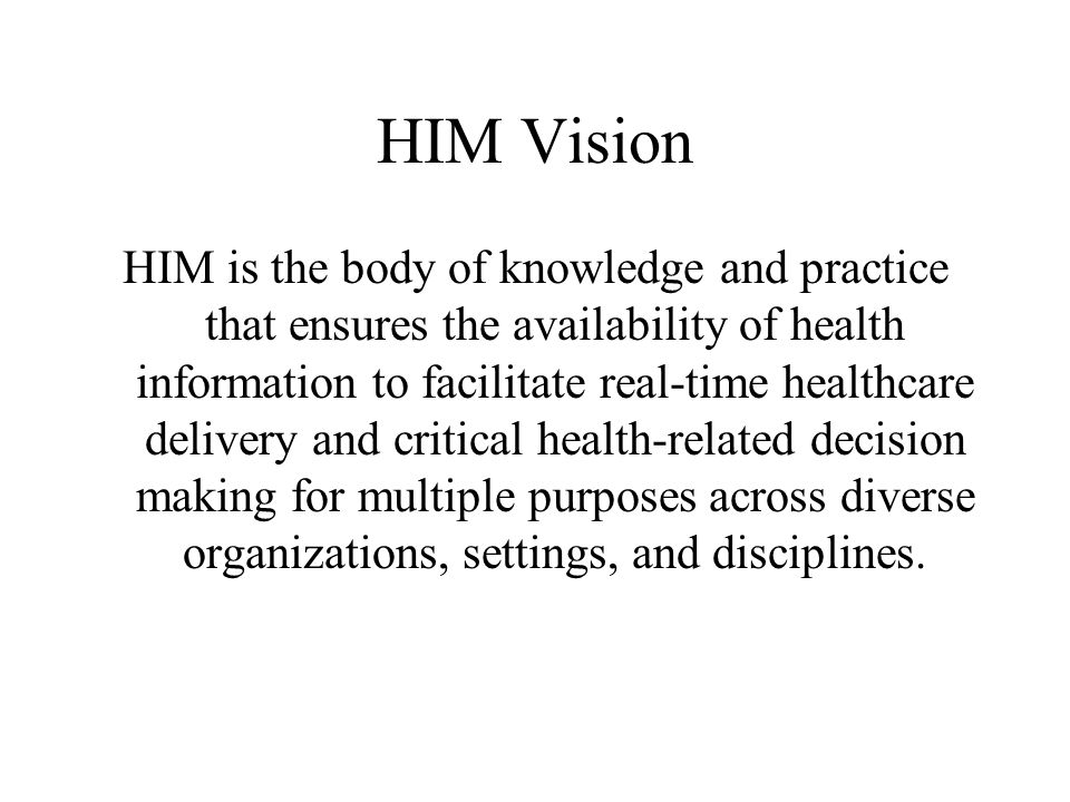 HIM Vision HIM is the body of knowledge and practice that ensures the availability of health information to facilitate real-time healthcare delivery and critical health-related decision making for multiple purposes across diverse organizations, settings, and disciplines.
