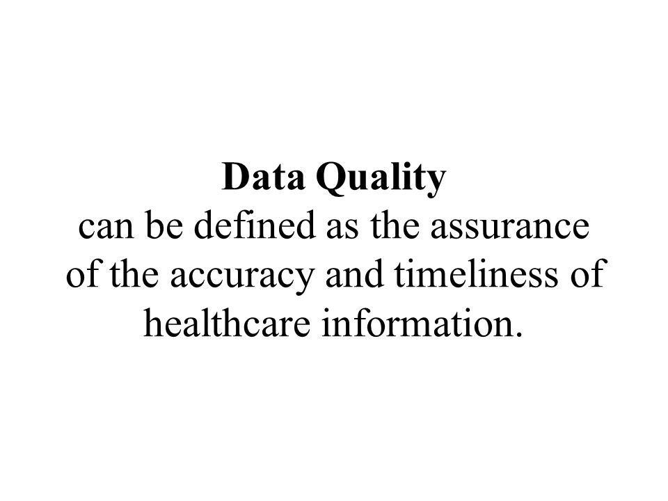 Data Quality can be defined as the assurance of the accuracy and timeliness of healthcare information.