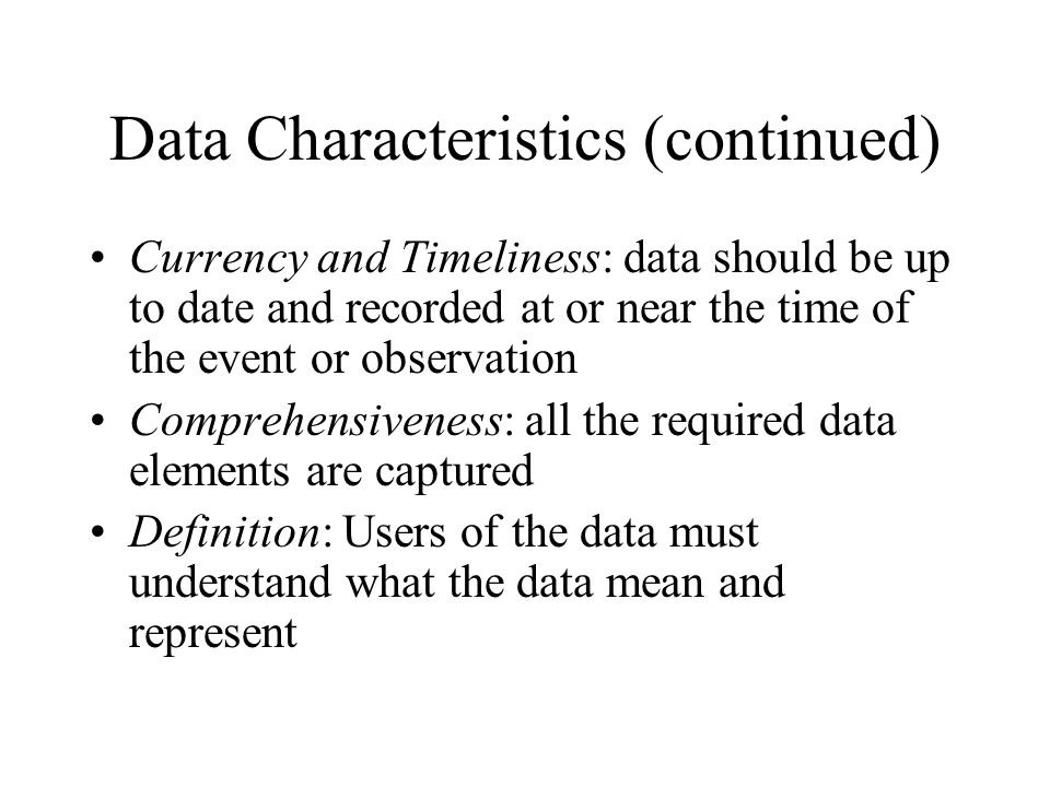 Data Characteristics (continued) Currency and Timeliness: data should be up to date and recorded at or near the time of the event or observation Comprehensiveness: all the required data elements are captured Definition: Users of the data must understand what the data mean and represent