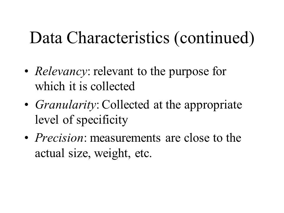 Data Characteristics (continued) Relevancy: relevant to the purpose for which it is collected Granularity: Collected at the appropriate level of specificity Precision: measurements are close to the actual size, weight, etc.