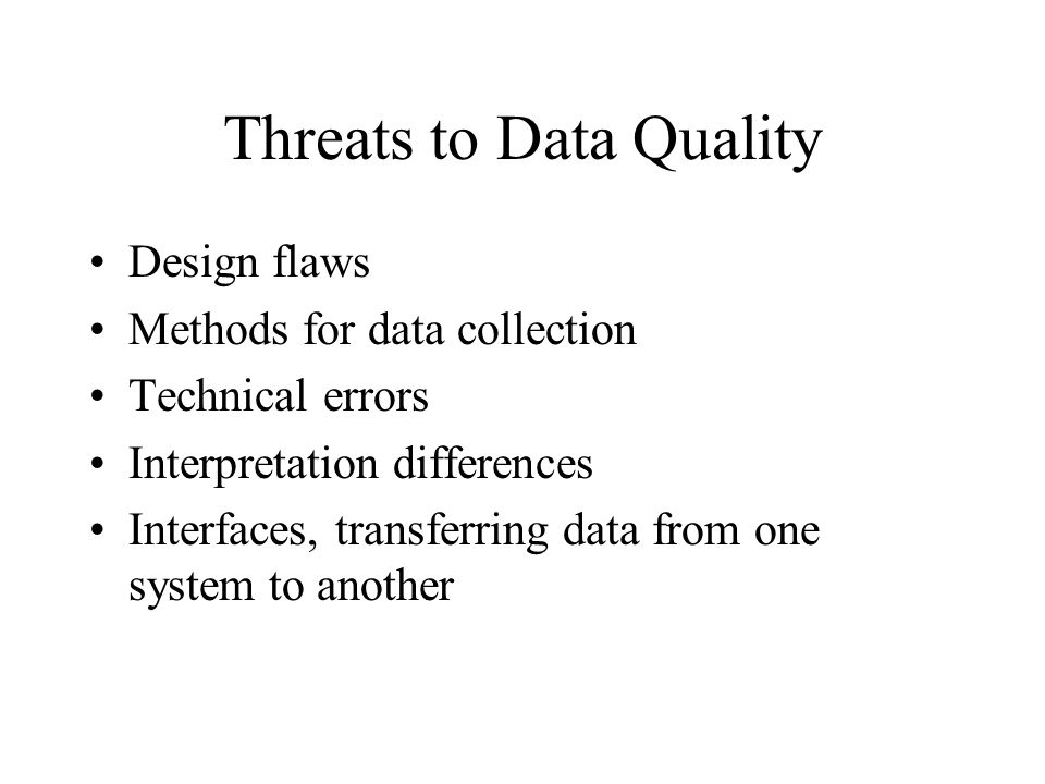 Threats to Data Quality Design flaws Methods for data collection Technical errors Interpretation differences Interfaces, transferring data from one system to another