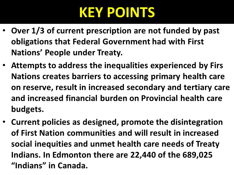 KEY POINTS Over 1/3 of current prescription are not funded by past obligations that Federal Government had with First Nations' People under Treaty.