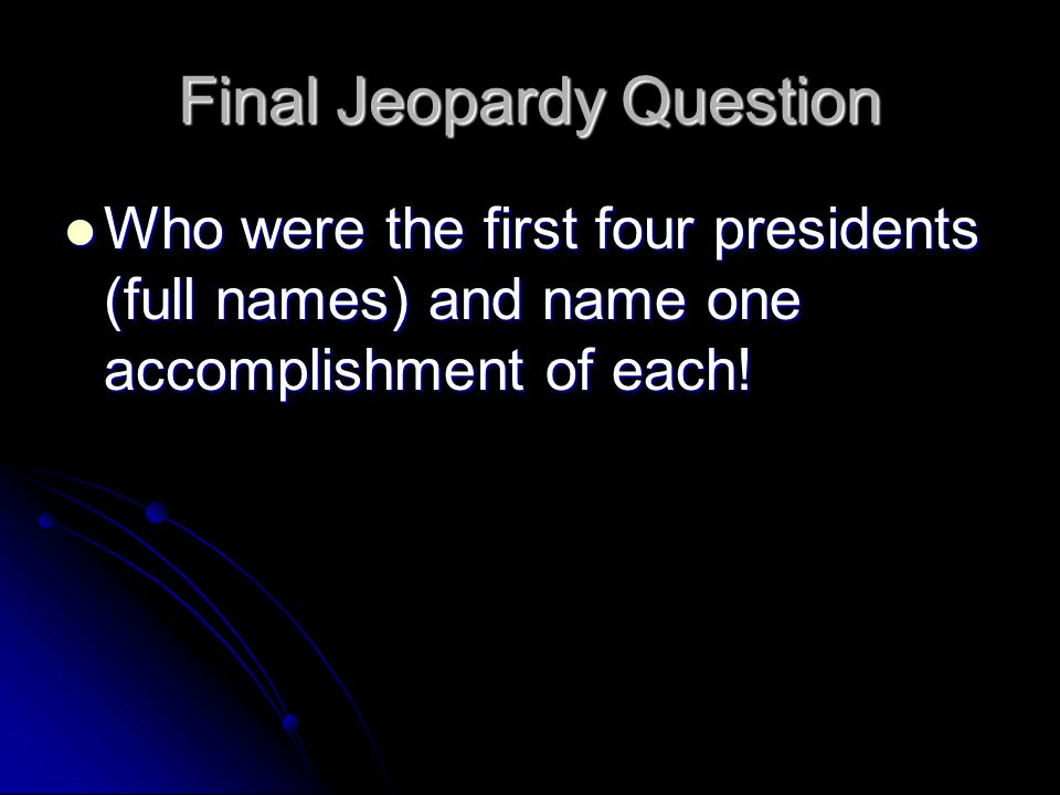 Final Jeopardy Question Who were the first four presidents (full names) and name one accomplishment of each.