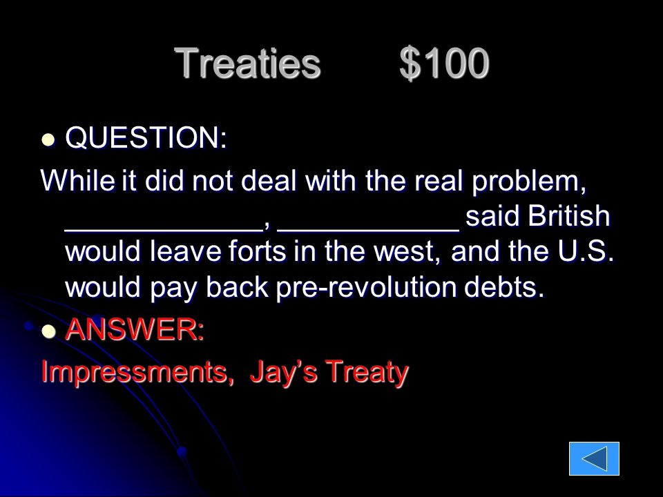 Treaties $100 QUESTION: QUESTION: While it did not deal with the real problem, ____________, ___________ said British would leave forts in the west, and the U.S.