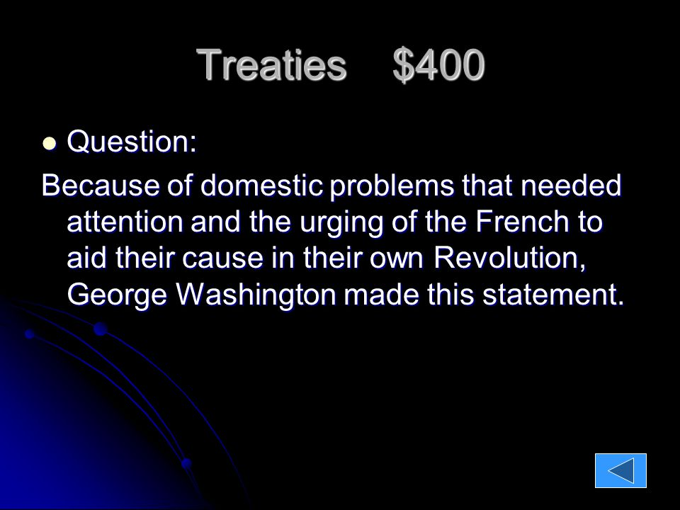 Treaties $400 Question: Question: Because of domestic problems that needed attention and the urging of the French to aid their cause in their own Revolution, George Washington made this statement.