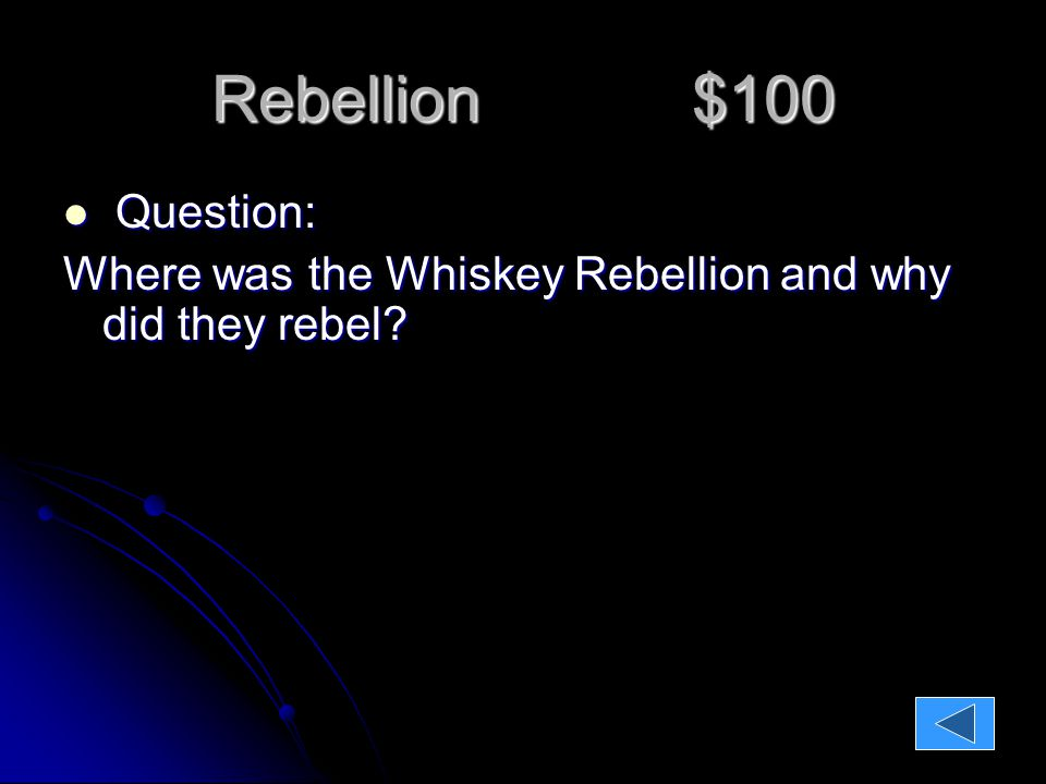 Rebellion $100 Question: Question: Where was the Whiskey Rebellion and why did they rebel