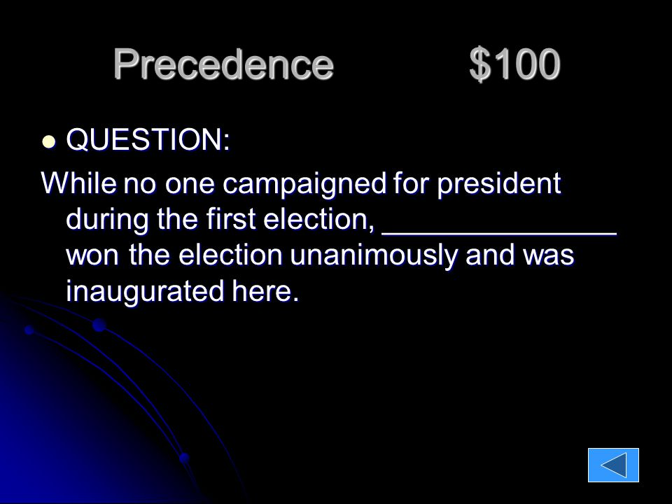 Precedence $100 QUESTION: QUESTION: While no one campaigned for president during the first election, ______________ won the election unanimously and was inaugurated here.