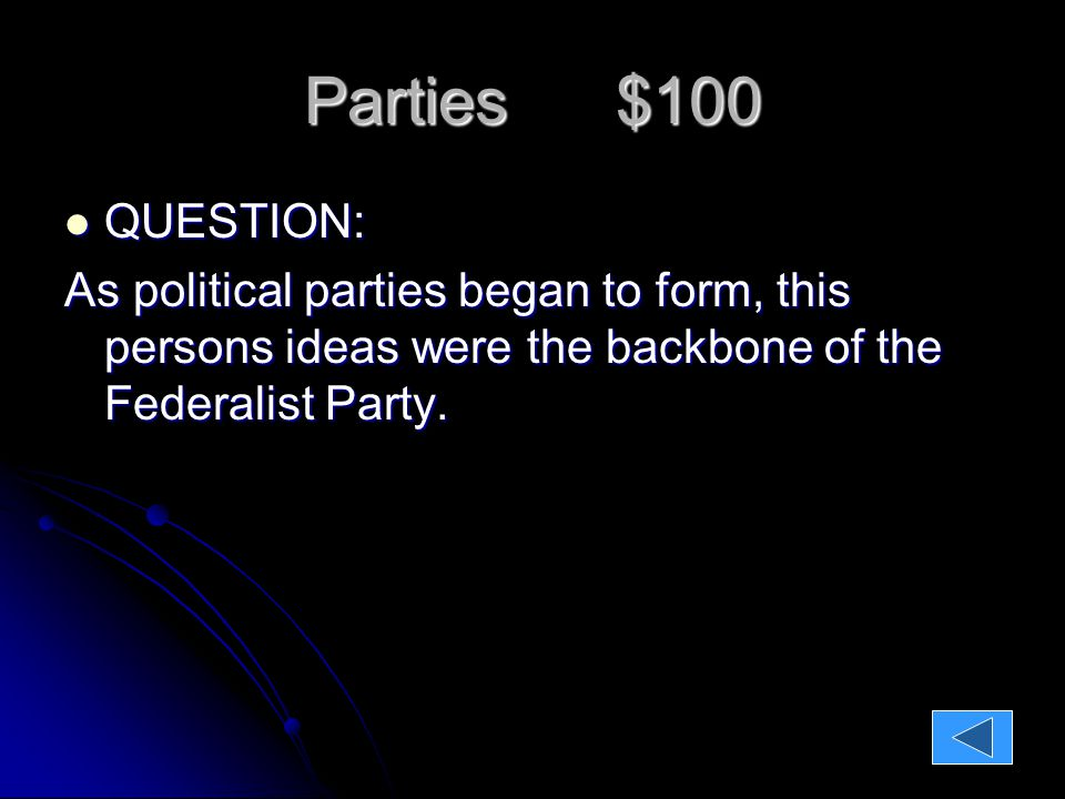 Parties $100 QUESTION: QUESTION: As political parties began to form, this persons ideas were the backbone of the Federalist Party.