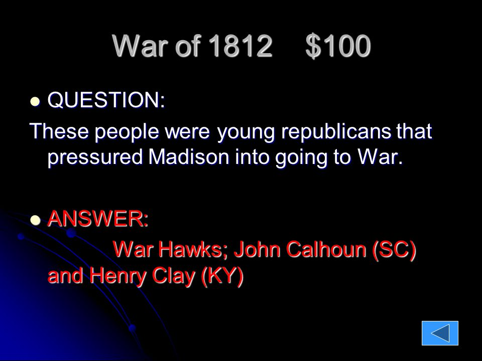 War of 1812 $100 QUESTION: QUESTION: These people were young republicans that pressured Madison into going to War.