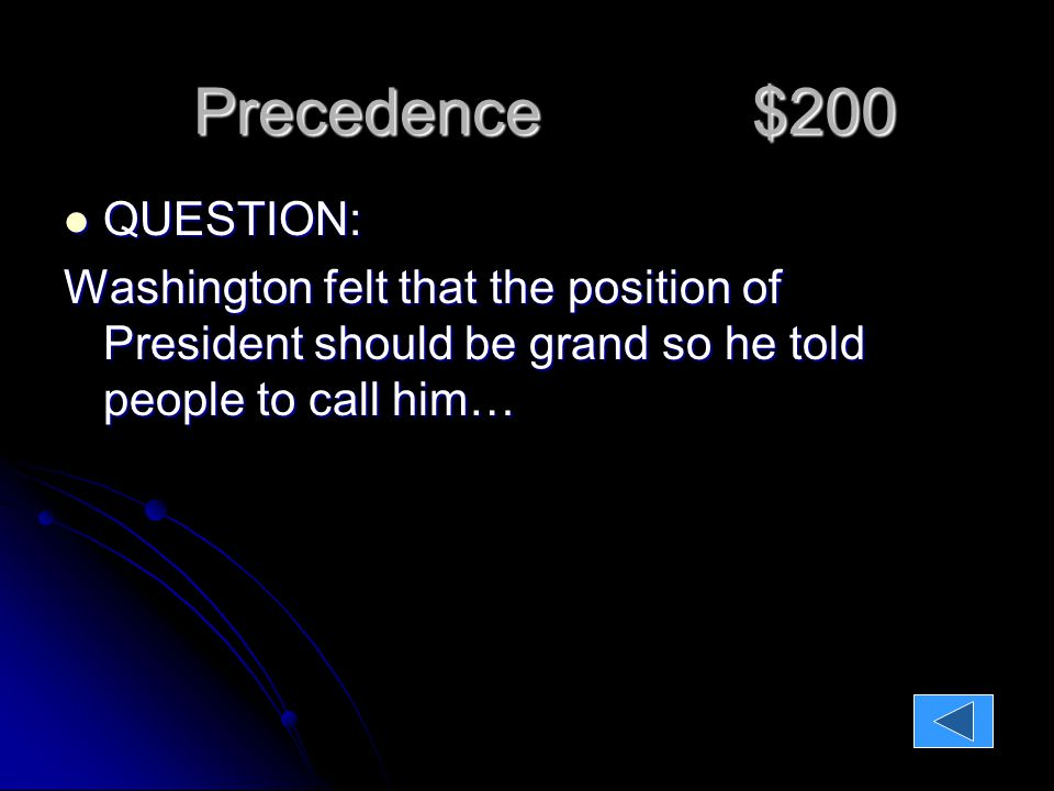 QUESTION: QUESTION: Washington felt that the position of President should be grand so he told people to call him… Precedence $200