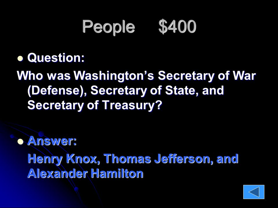 People $400 Question: Question: Who was Washington's Secretary of War (Defense), Secretary of State, and Secretary of Treasury.
