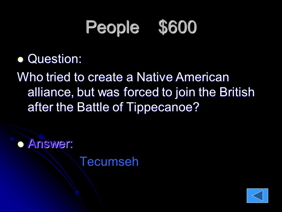 People $600 Question: Question: Who tried to create a Native American alliance, but was forced to join the British after the Battle of Tippecanoe.
