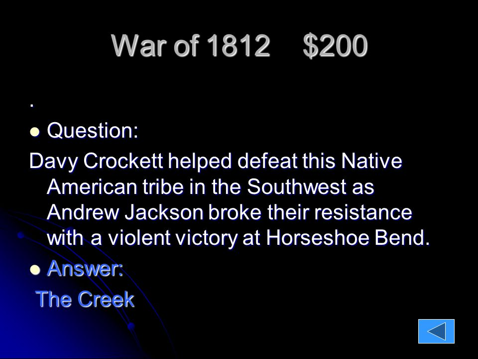 War of 1812 $200. Question: Question: Davy Crockett helped defeat this Native American tribe in the Southwest as Andrew Jackson broke their resistance