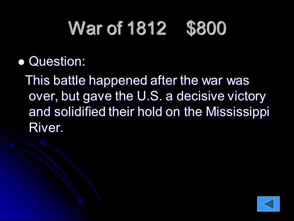 War of 1812 $800 Question: Question: This battle happened after the war was over, but gave the U.S.