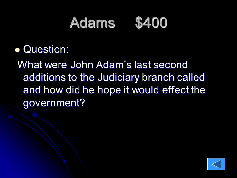 Adams $400 Question: Question: What were John Adam's last second additions to the Judiciary branch called and how did he hope it would effect the government.