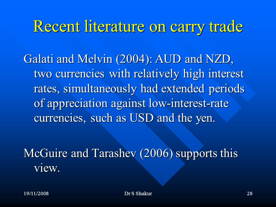 19/11/2008Dr S Shakur28 Recent literature on carry trade Galati and Melvin (2004): AUD and NZD, two currencies with relatively high interest rates, simultaneously had extended periods of appreciation against low-interest-rate currencies, such as USD and the yen.
