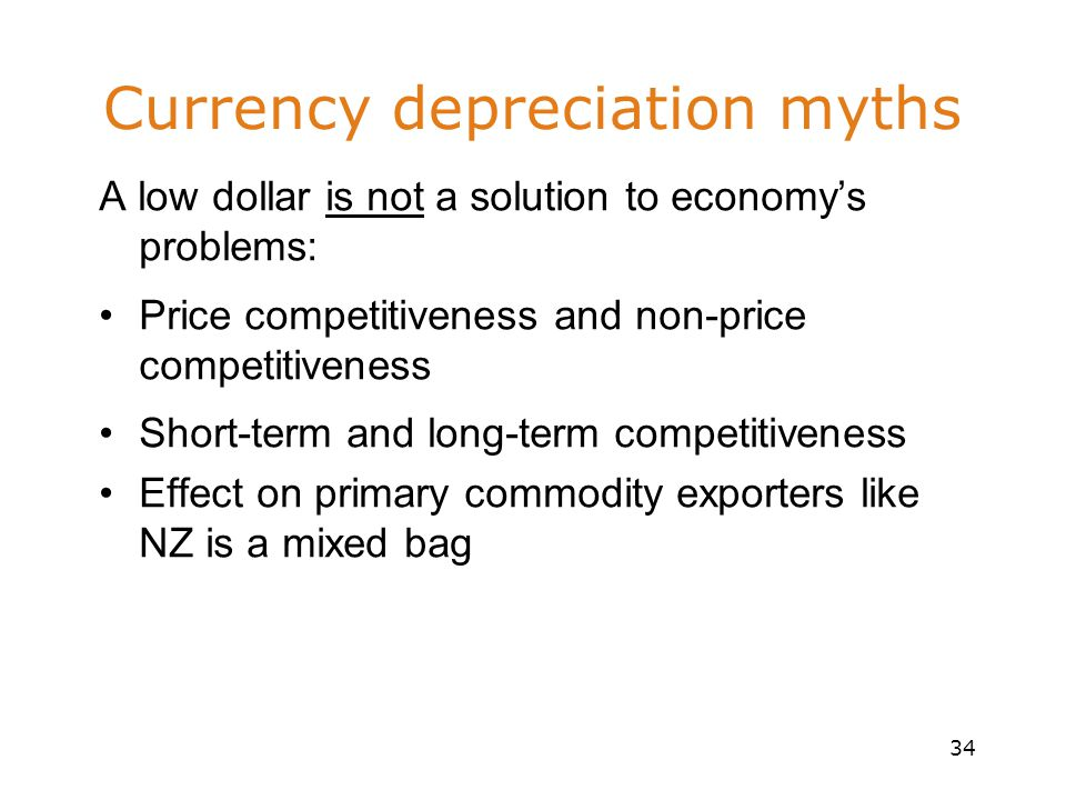 34 Currency depreciation myths A low dollar is not a solution to economy's problems: Price competitiveness and non-price competitiveness Short-term and long-term competitiveness Effect on primary commodity exporters like NZ is a mixed bag