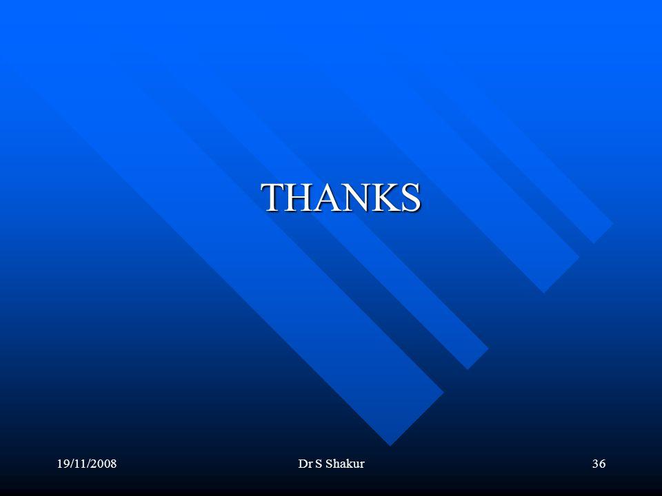 19/11/2008Dr S Shakur36 THANKS