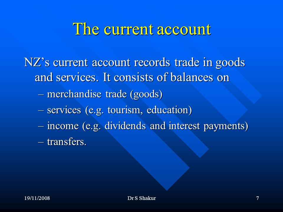 19/11/2008Dr S Shakur7 The current account NZ's current account records trade in goods and services.