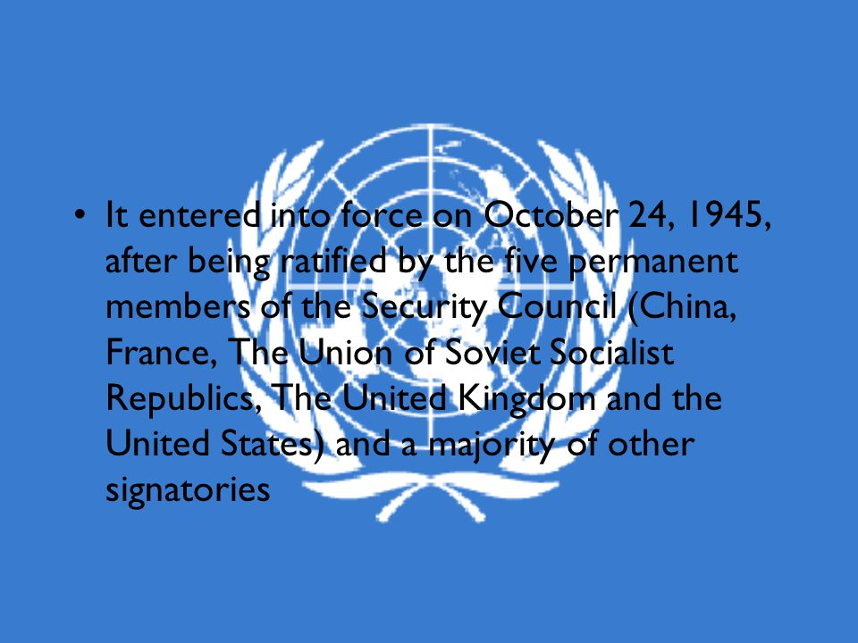 It entered into force on October 24, 1945, after being ratified by the five permanent members of the Security Council (China, France, The Union of Soviet Socialist Republics, The United Kingdom and the United States) and a majority of other signatories