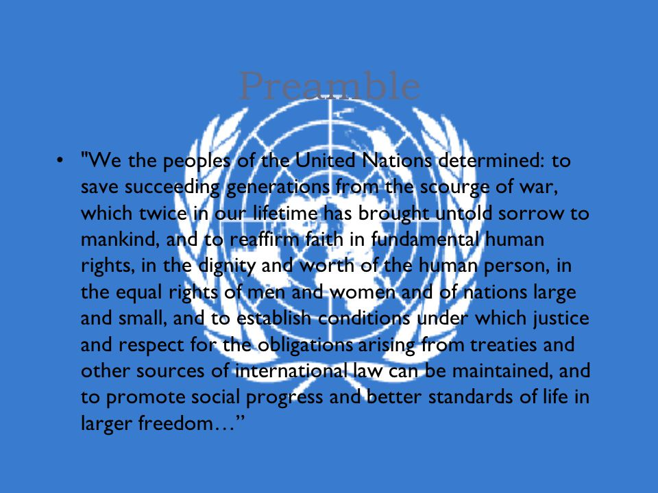 Preamble We the peoples of the United Nations determined: to save succeeding generations from the scourge of war, which twice in our lifetime has brought untold sorrow to mankind, and to reaffirm faith in fundamental human rights, in the dignity and worth of the human person, in the equal rights of men and women and of nations large and small, and to establish conditions under which justice and respect for the obligations arising from treaties and other sources of international law can be maintained, and to promote social progress and better standards of life in larger freedom…