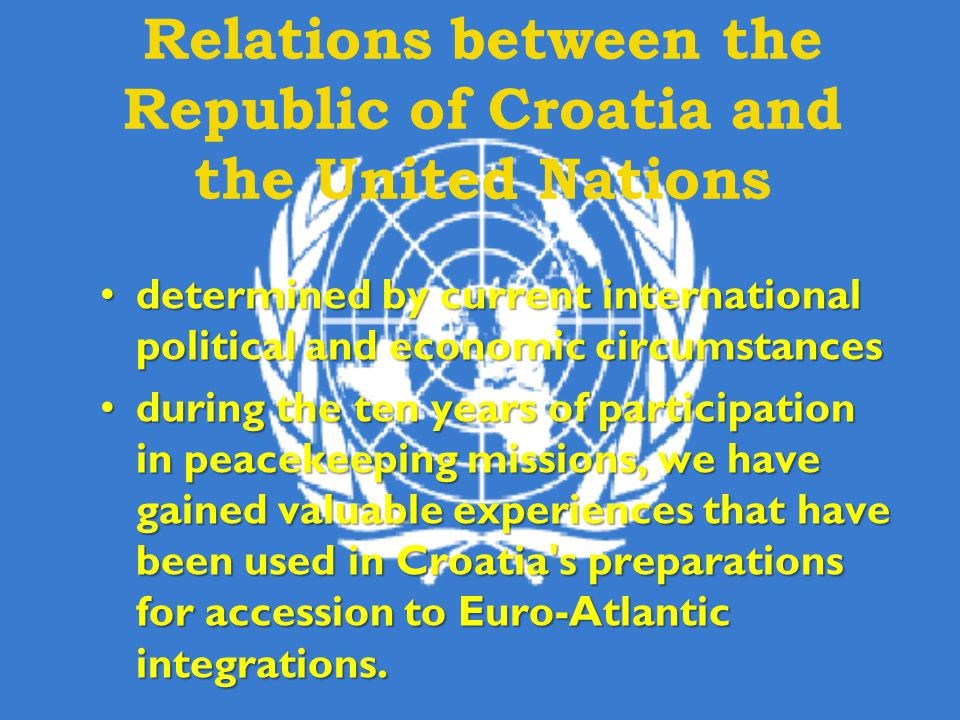 Relations between the Republic of Croatia and the United Nations determined by current international political and economic circumstancesdetermined by current international political and economic circumstances during the ten years of participation in peacekeeping missions, we have gained valuable experiences that have been used in Croatia s preparations for accession to Euro-Atlantic integrations.during the ten years of participation in peacekeeping missions, we have gained valuable experiences that have been used in Croatia s preparations for accession to Euro-Atlantic integrations.