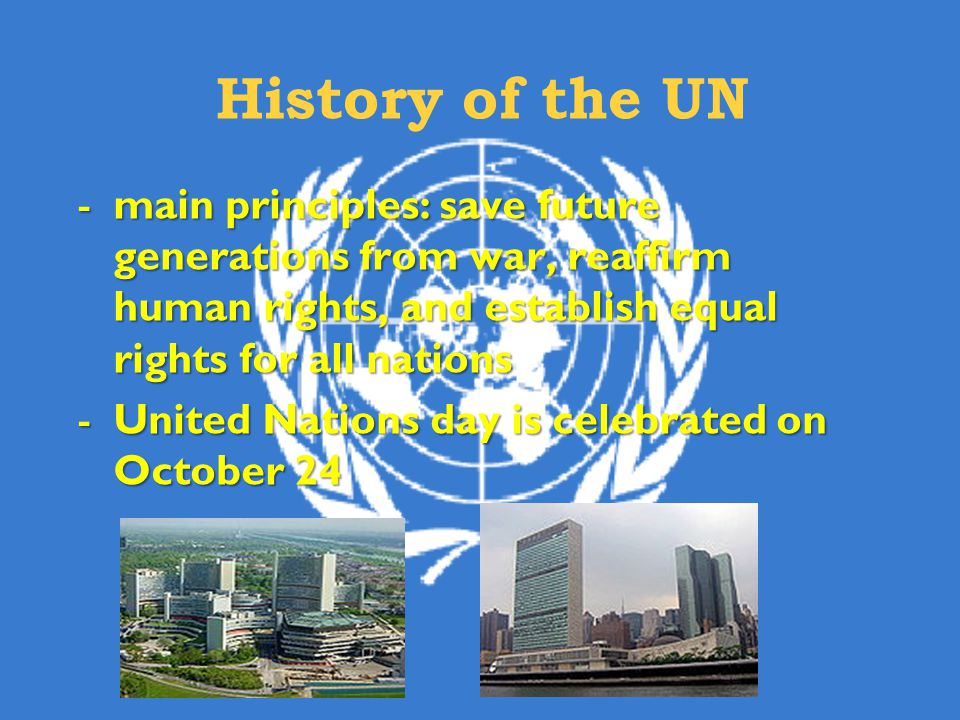 -main principles:save future generations from war, reaffirm human rights, and establish equal rights for all nations -main principles: save future generations from war, reaffirm human rights, and establish equal rights for all nations -United Nations day is celebrated on October 24 History of the UN