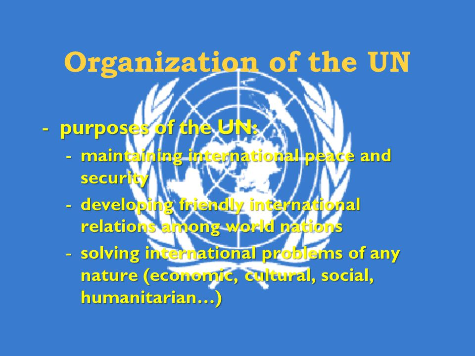 Organization of the UN -purposes of the UN: -maintaining international peace and security -developing friendly international relations among world nations -solving international problems of any nature (economic, cultural, social, humanitarian…)