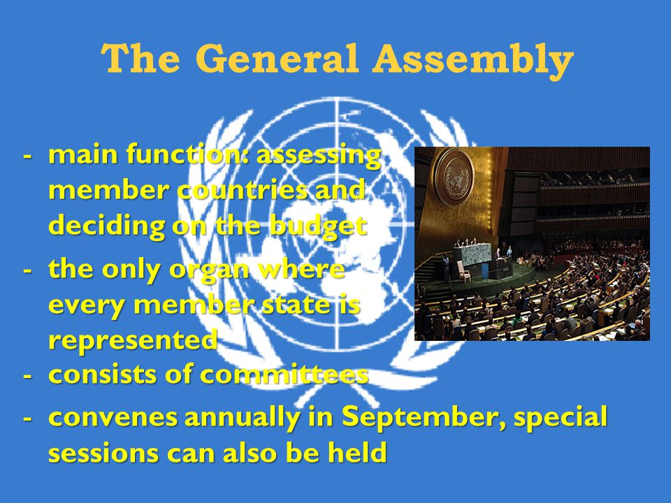 The General Assembly -main function: assessing member countries and deciding on the budget -the only organ where every member state is represented -consists of committees -convenes annually in September, special sessions can also be held