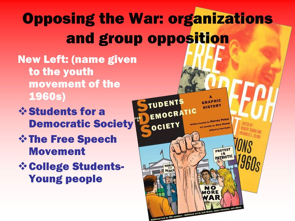 New Left: (name given to the youth movement of the 1960s)  Students for a Democratic Society  The Free Speech Movement  College Students- Young people Opposing the War: organizations and group opposition