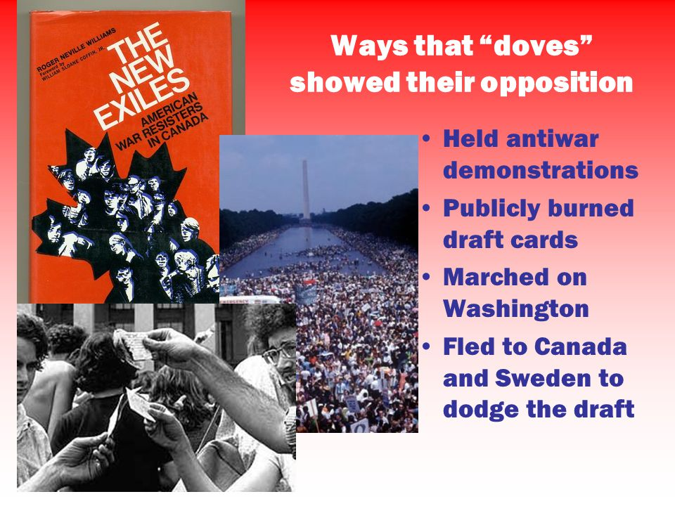 Ways that doves showed their opposition Held antiwar demonstrations Publicly burned draft cards Marched on Washington Fled to Canada and Sweden to dodge the draft