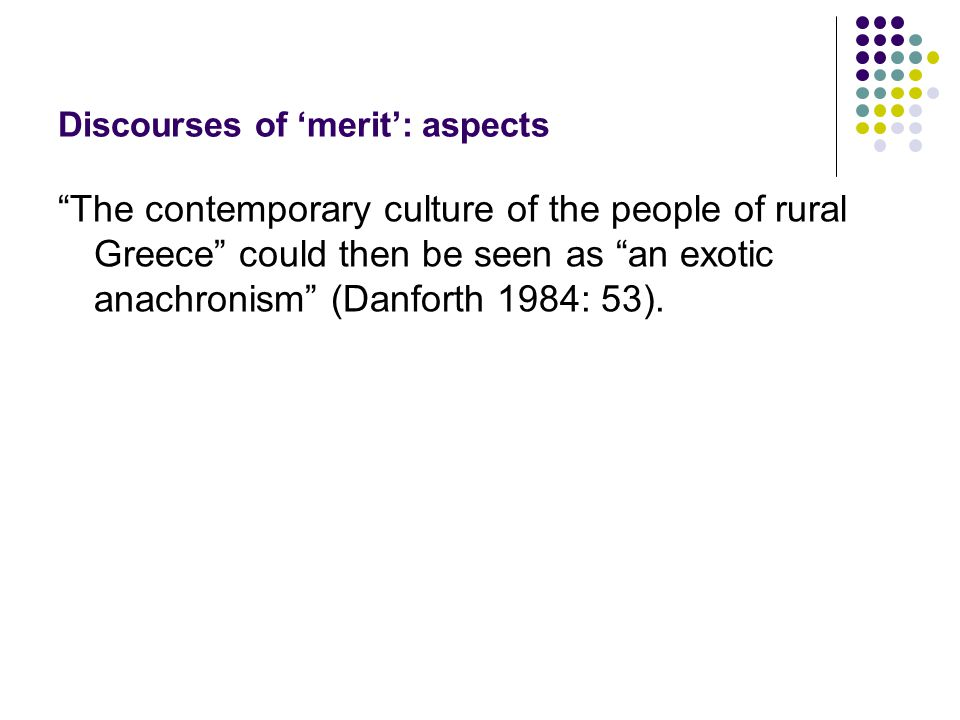 Discourses of 'merit': aspects The contemporary culture of the people of rural Greece could then be seen as an exotic anachronism (Danforth 1984: 53).