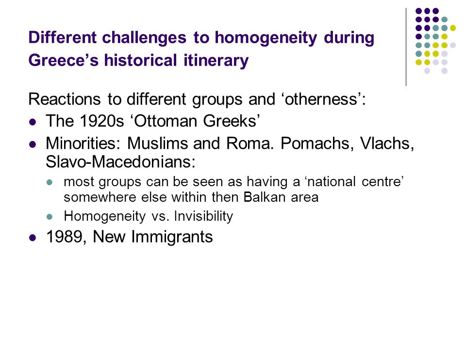 Different challenges to homogeneity during Greece's historical itinerary Reactions to different groups and 'otherness': The 1920s 'Ottoman Greeks' Minorities: Muslims and Roma.