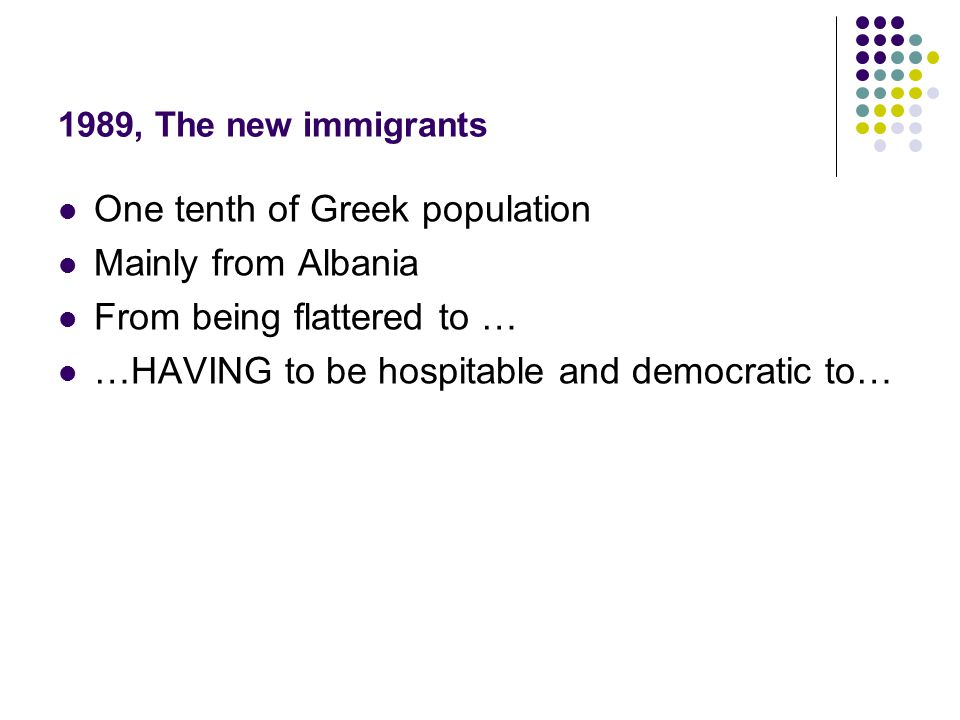 1989, The new immigrants One tenth of Greek population Mainly from Albania From being flattered to … …HAVING to be hospitable and democratic to…