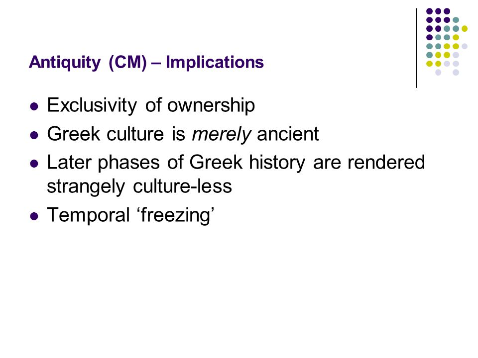 Antiquity (CM) – Implications Exclusivity of ownership Greek culture is merely ancient Later phases of Greek history are rendered strangely culture-less Temporal 'freezing'