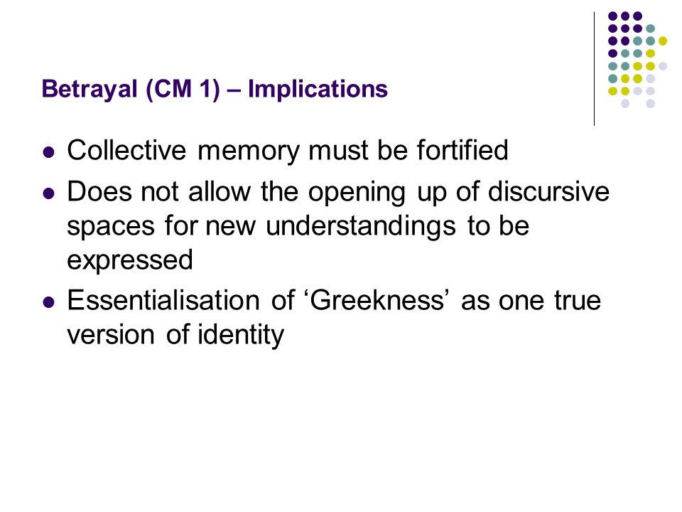 Betrayal (CM 1) – Implications Collective memory must be fortified Does not allow the opening up of discursive spaces for new understandings to be expressed Essentialisation of 'Greekness' as one true version of identity