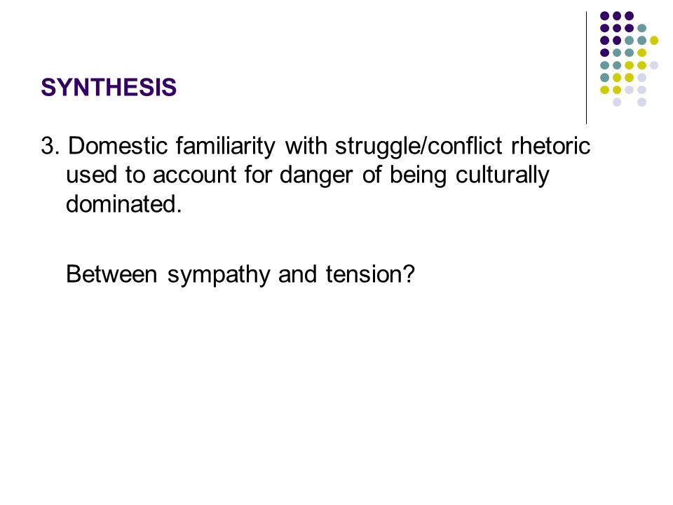 SYNTHESIS 3. Domestic familiarity with struggle/conflict rhetoric used to account for danger of being culturally dominated. Between sympathy and tensi